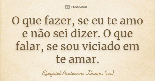 O que fazer, se eu te amo e não sei dizer. O que falar, se sou viciado em te amar.... Frase de Ezequiel Anderson Júnior.(eu).
