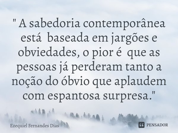 """"""" A sabedoria contemporânea está baseada em jargões e obviedades, o pior é que as pessoas já perderam tanto a noção do óbvio que aplaudem com espantosa su... Frase de Ezequiel Fernandes Dias."""