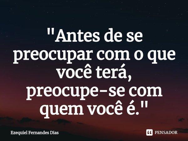 """""""Antes de se preocupar com o que você terá, preocupe-se com quem você é. """"... Frase de Ezequiel Fernandes Dias."""