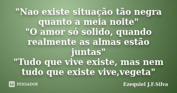 """""""Nao existe situação tão negra quanto a meia noite"""" """"O amor só solido, quando realmente as almas estão juntas"""" """"Tudo que vive existe, m... Frase de Ezequiel J.F.Silva."""