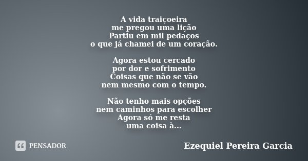 A vida traiçoeira me pregou uma lição Partiu em mil pedaços o que já chamei de um coração. Agora estou cercado por dor e sofrimento Coisas que não se vão nem me... Frase de Ezequiel Pereira Garcia.