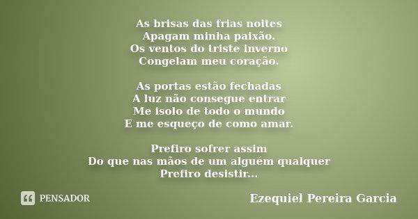 As brisas das frias noites Apagam minha paixão. Os ventos do triste inverno Congelam meu coração. As portas estão fechadas A luz não consegue entrar Me isolo de... Frase de Ezequiel Pereira Garcia.
