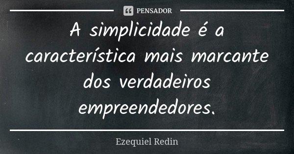 A simplicidade é a característica mais marcante dos verdadeiros empreendedores.... Frase de Ezequiel Redin.