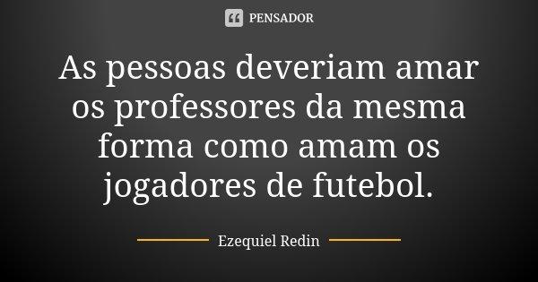 As pessoas deveriam amar os professores da mesma forma como amam os jogadores de futebol.... Frase de Ezequiel Redin.