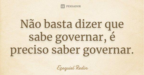 Não basta dizer que sabe governar, é preciso saber governar.... Frase de Ezequiel Redin.