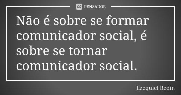 Não é sobre se formar comunicador social, é sobre se tornar comunicador social.... Frase de Ezequiel Redin.