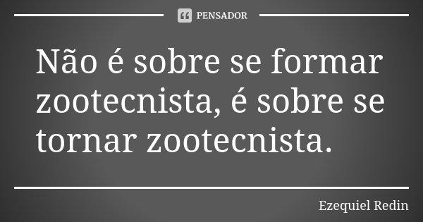 Não é sobre se formar zootecnista, é sobre se tornar zootecnista.... Frase de Ezequiel Redin.