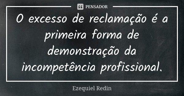 O excesso de reclamação é a primeira forma de demonstração da incompetência profissional.... Frase de Ezequiel Redin.