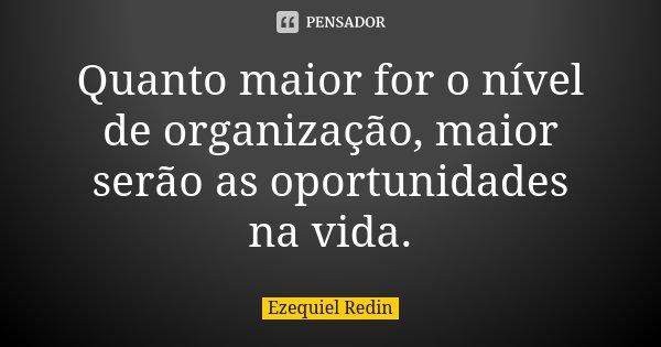 Quanto maior for o nível de organização, maior serão as oportunidades na vida.... Frase de Ezequiel Redin.