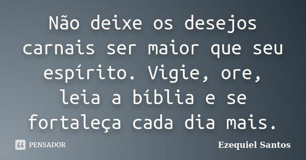 Não deixe os desejos carnais ser maior que seu espírito. Vigie, ore, leia a bíblia e se fortaleça cada dia mais.... Frase de Ezequiel Santos.