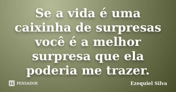 Se a vida é uma caixinha de surpresas você é a melhor surpresa que ela poderia me trazer.... Frase de Ezequiel Silva.