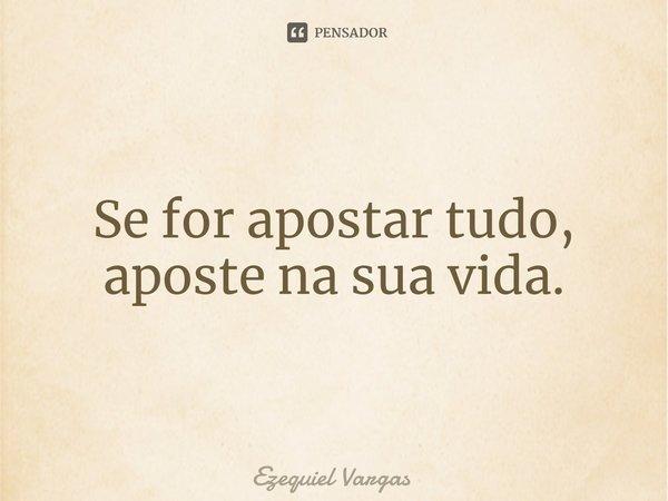 Se for apostar tudo, aposte na sua vida.... Frase de Ezequiel Vargas.