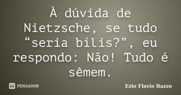 """À dúvida de Nietzsche, se tudo """"seria bílis?"""", eu respondo: Não! Tudo é sêmem.... Frase de Ezio Flavio Bazzo."""