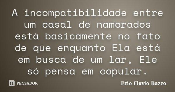A incompatibilidade entre um casal de namorados está basicamente no fato de que enquanto Ela está em busca de um lar, Ele só pensa em copular.... Frase de Ezio Flavio Bazzo.