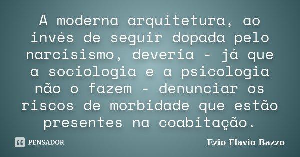 A moderna arquitetura, ao invés de seguir dopada pelo narcisismo, deveria - já que a sociologia e a psicologia não o fazem - denunciar os riscos de morbidade qu... Frase de Ezio Flavio Bazzo.