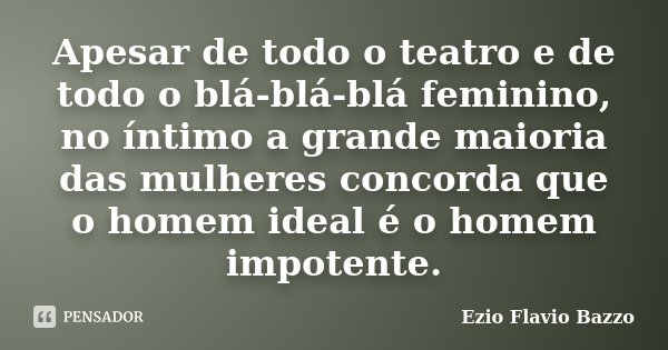 Apesar de todo o teatro e de todo o blá-blá-blá feminino, no íntimo a grande maioria das mulheres concorda que o homem ideal é o homem impotente.... Frase de Ezio Flavio Bazzo.