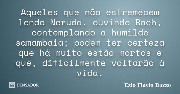 Aqueles que não estremecem lendo Neruda, ouvindo Bach, contemplando a humilde samambaia; podem ter certeza que há muito estão mortos e que, dificilmente voltarã... Frase de Ezio Flavio Bazzo.