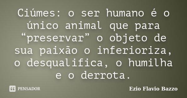 """Ciúmes: o ser humano é o único animal que para """"preservar"""" o objeto de sua paixão o inferioriza, o desqualifica, o humilha e o derrota.... Frase de Ezio Flavio Bazzo."""