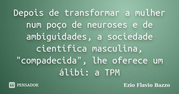 """Depois de transformar a mulher num poço de neuroses e de ambiguidades, a sociedade científica masculina, """"compadecida"""", lhe oferece um álibi: a TPM... Frase de Ezio Flavio Bazzo."""