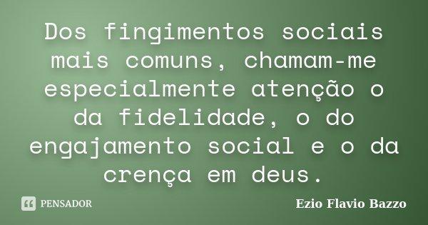 Dos fingimentos sociais mais comuns, chamam-me especialmente atenção o da fidelidade, o do engajamento social e o da crença em deus.... Frase de Ezio Flavio Bazzo.