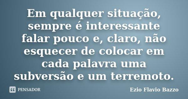 Em qualquer situação, sempre é interessante falar pouco e, claro, não esquecer de colocar em cada palavra uma subversão e um terremoto.... Frase de Ezio Flavio Bazzo.