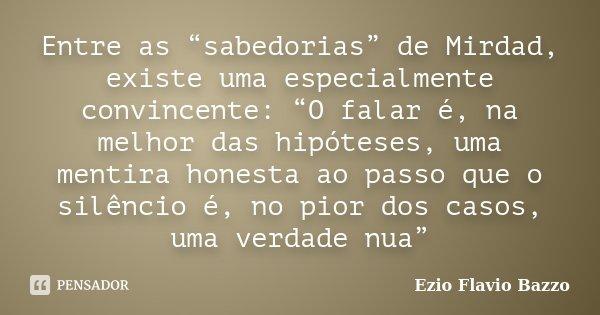 """Entre as """"sabedorias"""" de Mirdad, existe uma especialmente convincente: """"O falar é, na melhor das hipóteses, uma mentira honesta ao passo que o silêncio é, no pi... Frase de Ezio Flavio Bazzo."""