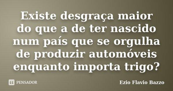 Existe desgraça maior do que a de ter nascido num país que se orgulha de produzir automóveis enquanto importa trigo?... Frase de Ezio Flavio Bazzo.