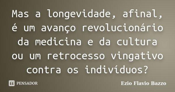 Mas a longevidade, afinal, é um avanço revolucionário da medicina e da cultura ou um retrocesso vingativo contra os indivíduos?... Frase de Ezio Flavio Bazzo.