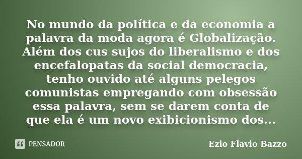 No mundo da política e da economia a palavra da moda agora é Globalização. Além dos cus sujos do liberalismo e dos encefalopatas da social democracia, tenho ouv... Frase de Ezio Flavio Bazzo.