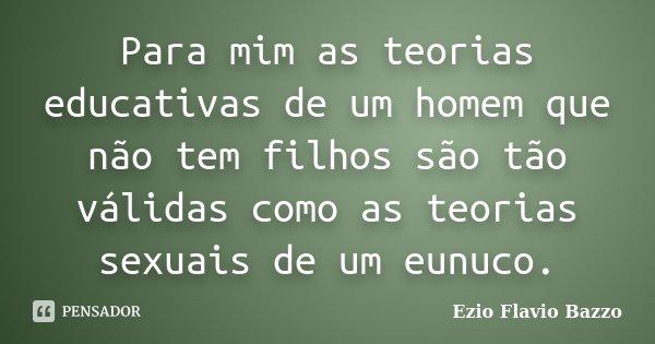 Para mim as teorias educativas de um homem que não tem filhos são tão válidas como as teorias sexuais de um eunuco.... Frase de Ezio Flavio Bazzo.