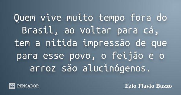 Quem vive muito tempo fora do Brasil, ao voltar para cá, tem a nítida impressão de que para esse povo, o feijão e o arroz são alucinógenos.... Frase de Ezio Flavio Bazzo.