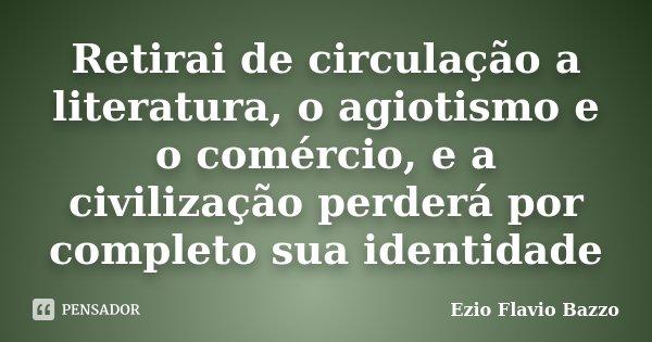 Retirai de circulação a literatura, o agiotismo e o comércio, e a civilização perderá por completo sua identidade... Frase de Ezio Flavio Bazzo.