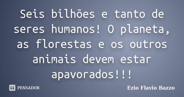 Seis bilhões e tanto de seres humanos! O planeta, as florestas e os outros animais devem estar apavorados!!!... Frase de Ezio Flavio Bazzo.