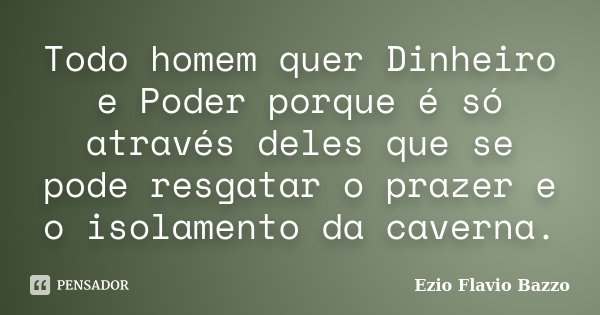 Todo homem quer Dinheiro e Poder porque é só através deles que se pode resgatar o prazer e o isolamento da caverna.... Frase de Ezio Flavio Bazzo.
