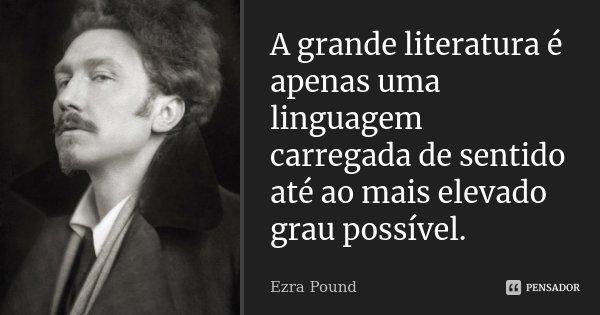 A grande literatura é apenas uma linguagem carregada de sentido até ao mais elevado grau possível.... Frase de Ezra Pound.