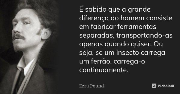 É sabido que a grande diferença do homem consiste em fabricar ferramentas separadas, transportando-as apenas quando quiser. Ou seja, se um insecto carrega um fe... Frase de Ezra Pound.