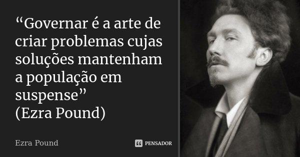 """""""Governar é a arte de criar problemas cujas soluções mantenham a população em suspense"""" (Ezra Pound)... Frase de (Ezra Pound)."""