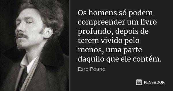 Os homens só podem compreender um livro profundo, depois de terem vivido pelo menos, uma parte daquilo que ele contém.... Frase de Ezra Pound.