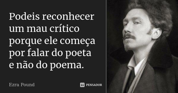 Podeis reconhecer um mau crítico porque ele começa por falar do poeta e não do poema.... Frase de Ezra Pound.