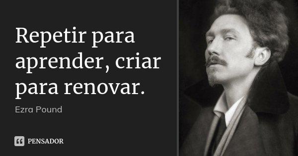 Repetir para aprender, criar para renovar.... Frase de Ezra Pound.