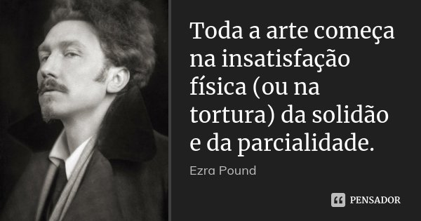 Toda a arte começa na insatisfação física (ou na tortura) da solidão e da parcialidade.... Frase de Ezra Pound.