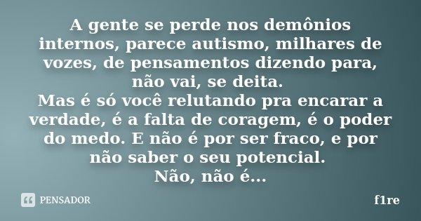 A gente se perde nos demônios internos, parece autismo, milhares de vozes, de pensamentos dizendo para, não vai, se deita. Mas é só você relutando pra encarar a... Frase de f1re.