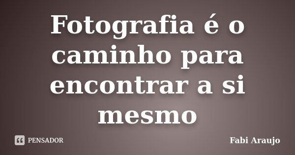 Fotografia é o caminho para encontrar a si mesmo... Frase de Fabi Araujo.