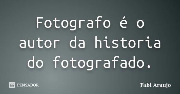 Fotografo é o autor da historia do fotografado.... Frase de Fabi Araujo.