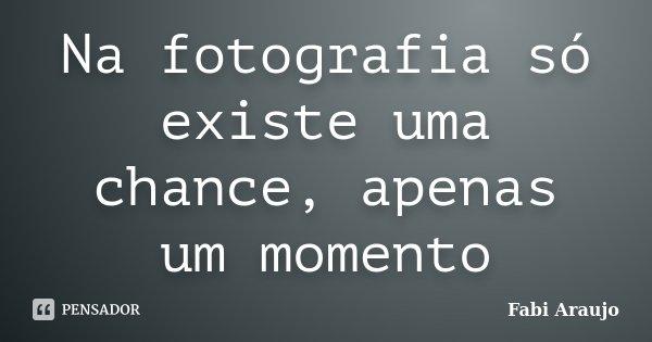 Na fotografia só existe uma chance, apenas um momento... Frase de Fabi Araujo.