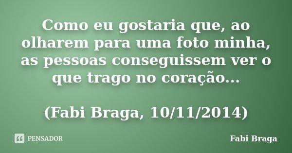 Como eu gostaria que, ao olharem para uma foto minha, as pessoas conseguissem ver o que trago no coração... (Fabi Braga, 10/11/2014)... Frase de Fabi Braga.