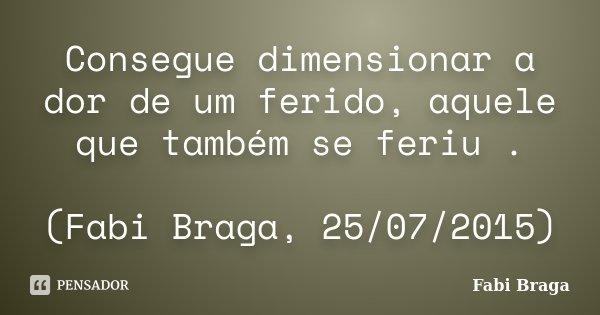 Consegue dimensionar a dor de um ferido, aquele que também se feriu . (Fabi Braga, 25/07/2015)... Frase de Fabi braga.