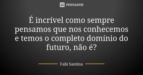 É incrível como sempre pensamos que nos conhecemos e temos o completo domínio do futuro, não é?... Frase de Fabi Santina.