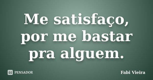Me satisfaço, por me bastar pra alguem.... Frase de Fabi Vieira.