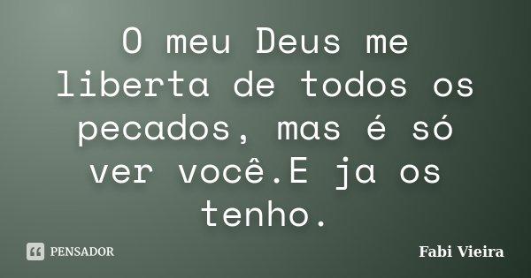 O meu Deus me liberta de todos os pecados, mas é só ver você.E ja os tenho.... Frase de Fabi Vieira.